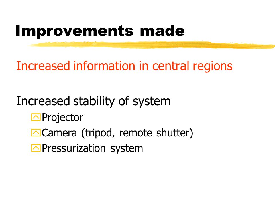 Improvements made Increased information in central regions Increased stability of system yProjector yCamera (tripod, remote shutter) yPressurization system