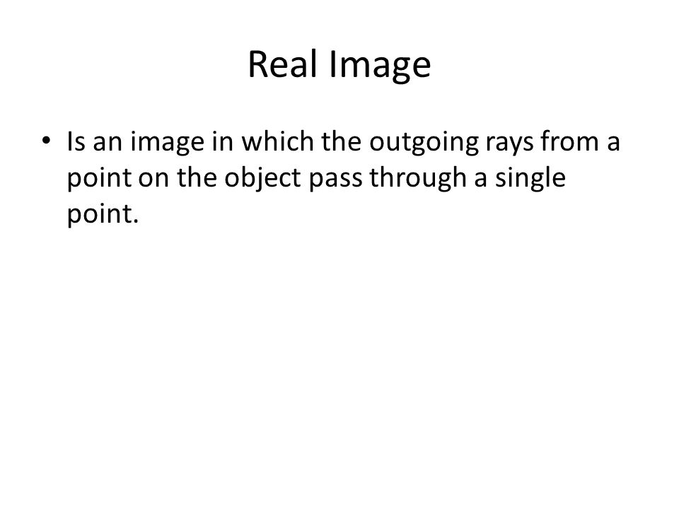 Real Image Is an image in which the outgoing rays from a point on the object pass through a single point.