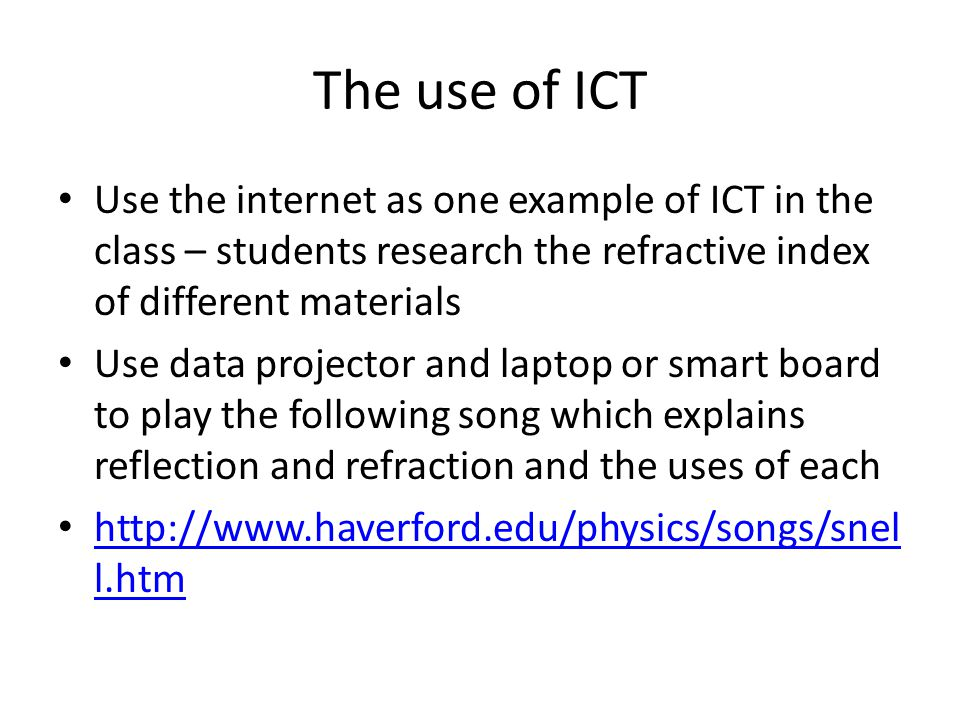 The use of ICT Use the internet as one example of ICT in the class – students research the refractive index of different materials Use data projector and laptop or smart board to play the following song which explains reflection and refraction and the uses of each http://www.haverford.edu/physics/songs/snel l.htm http://www.haverford.edu/physics/songs/snel l.htm