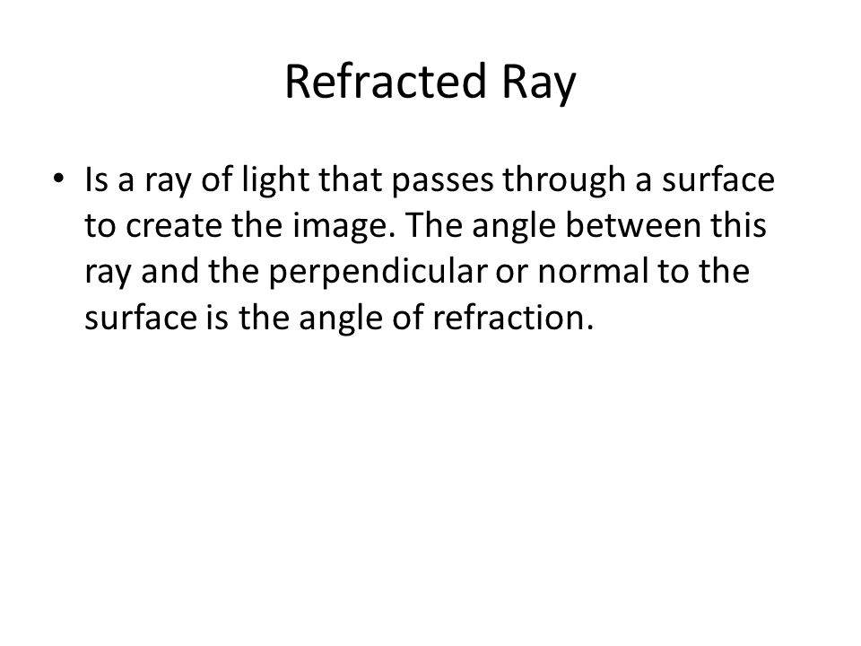 Refracted Ray Is a ray of light that passes through a surface to create the image.