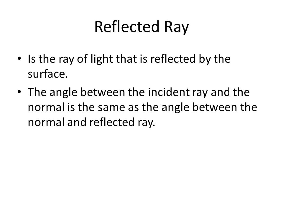 Reflected Ray Is the ray of light that is reflected by the surface.