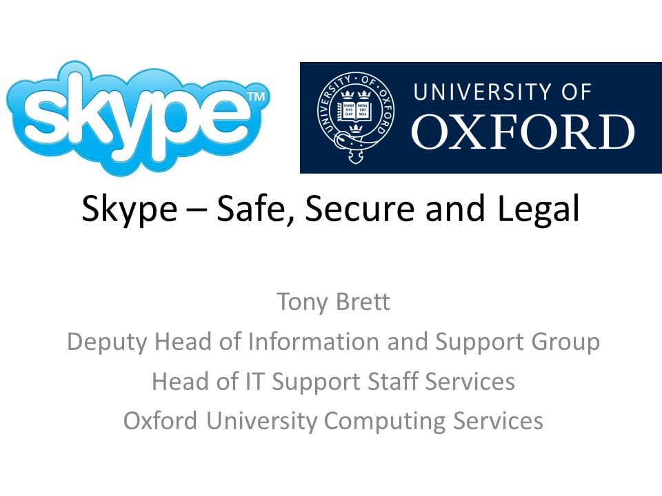 Skype – Safe, Secure and Legal Tony Brett Deputy Head of Information and Support Group Head of IT Support Staff Services Oxford University Computing Services