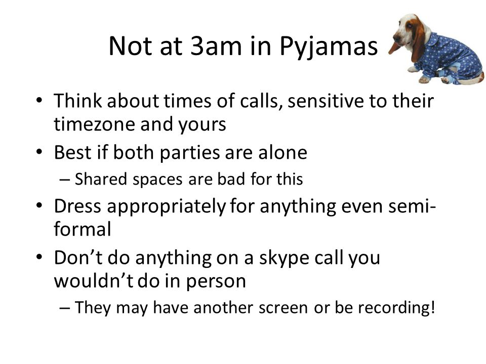 Not at 3am in Pyjamas Think about times of calls, sensitive to their timezone and yours Best if both parties are alone – Shared spaces are bad for this Dress appropriately for anything even semi- formal Don't do anything on a skype call you wouldn't do in person – They may have another screen or be recording!