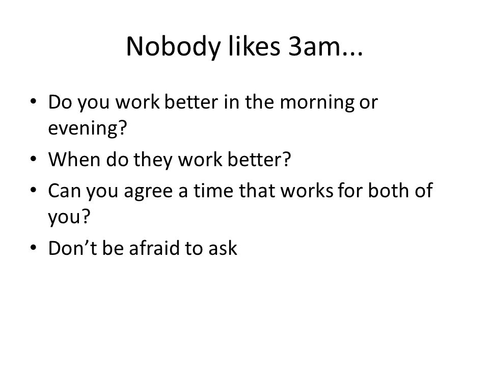 Nobody likes 3am... Do you work better in the morning or evening.