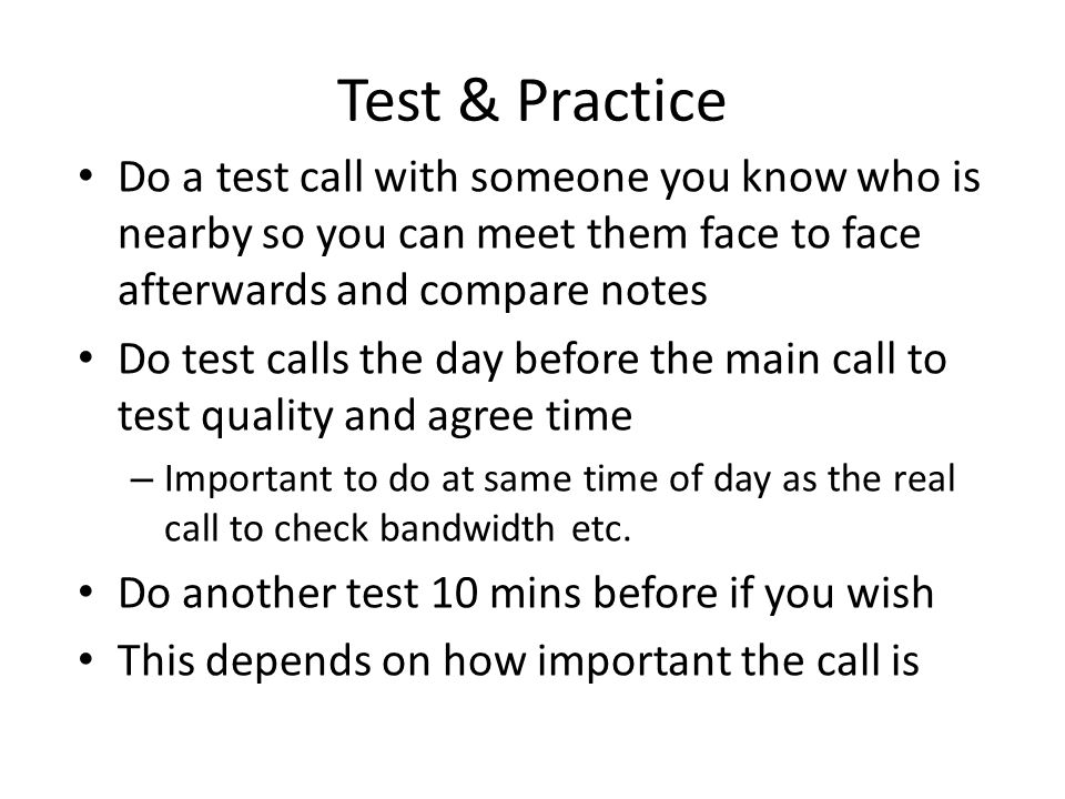 Test & Practice Do a test call with someone you know who is nearby so you can meet them face to face afterwards and compare notes Do test calls the day before the main call to test quality and agree time – Important to do at same time of day as the real call to check bandwidth etc.