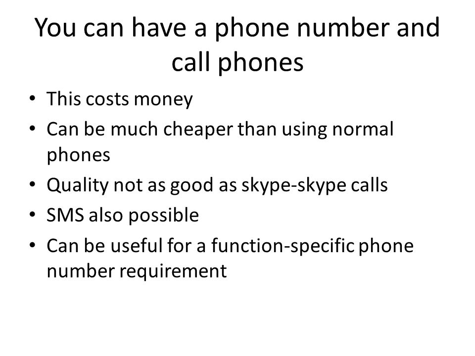 You can have a phone number and call phones This costs money Can be much cheaper than using normal phones Quality not as good as skype-skype calls SMS also possible Can be useful for a function-specific phone number requirement