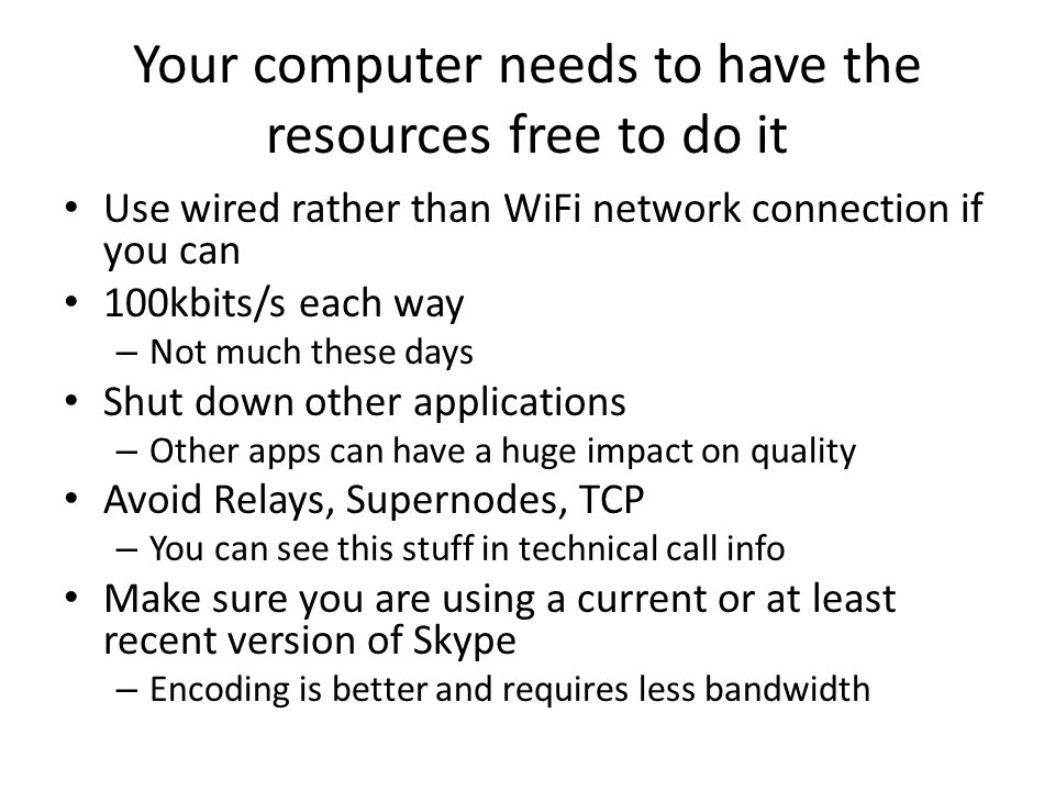 Your computer needs to have the resources free to do it Use wired rather than WiFi network connection if you can 100kbits/s each way – Not much these days Shut down other applications – Other apps can have a huge impact on quality Avoid Relays, Supernodes, TCP – You can see this stuff in technical call info Make sure you are using a current or at least recent version of Skype – Encoding is better and requires less bandwidth