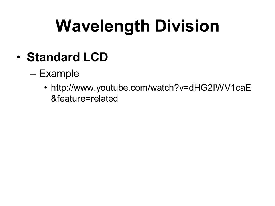 Wavelength Division Standard LCD –Example http://www.youtube.com/watch?v=dHG2IWV1caE &feature=related