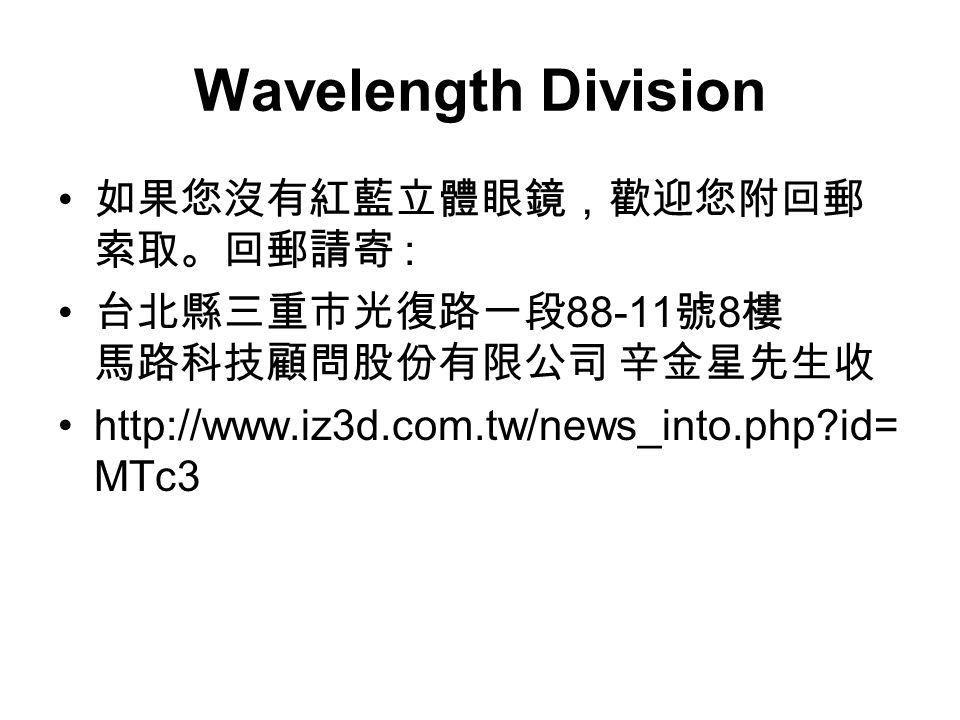 Wavelength Division 如果您沒有紅藍立體眼鏡,歡迎您附回郵 索取。回郵請寄 : 台北縣三重市光復路一段 88-11 號 8 樓 馬路科技顧問股份有限公司 辛金星先生收 http://www.iz3d.com.tw/news_into.php?id= MTc3