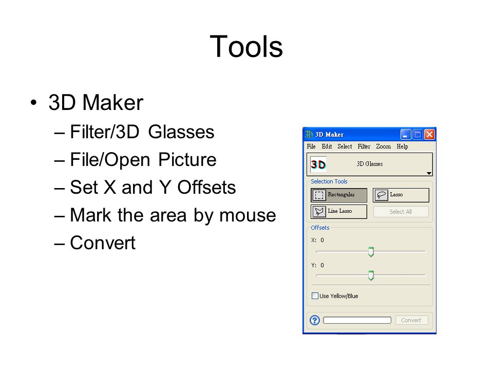 Tools 3D Maker –Filter/3D Glasses –File/Open Picture –Set X and Y Offsets –Mark the area by mouse –Convert