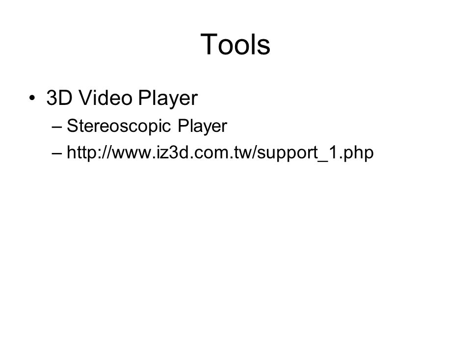 Tools 3D Video Player –Stereoscopic Player –http://www.iz3d.com.tw/support_1.php