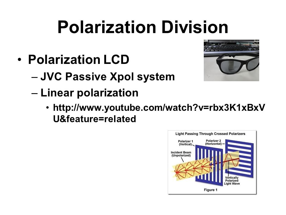Polarization Division Polarization LCD –JVC Passive Xpol system –Linear polarization http://www.youtube.com/watch?v=rbx3K1xBxV U&feature=related