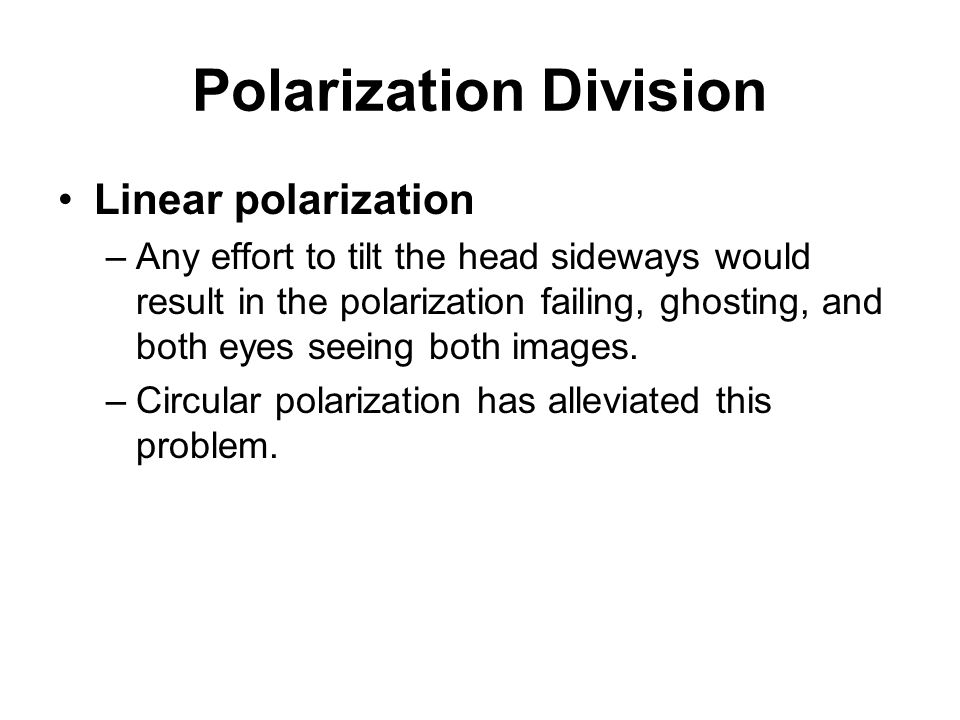 Polarization Division Linear polarization –Any effort to tilt the head sideways would result in the polarization failing, ghosting, and both eyes seei