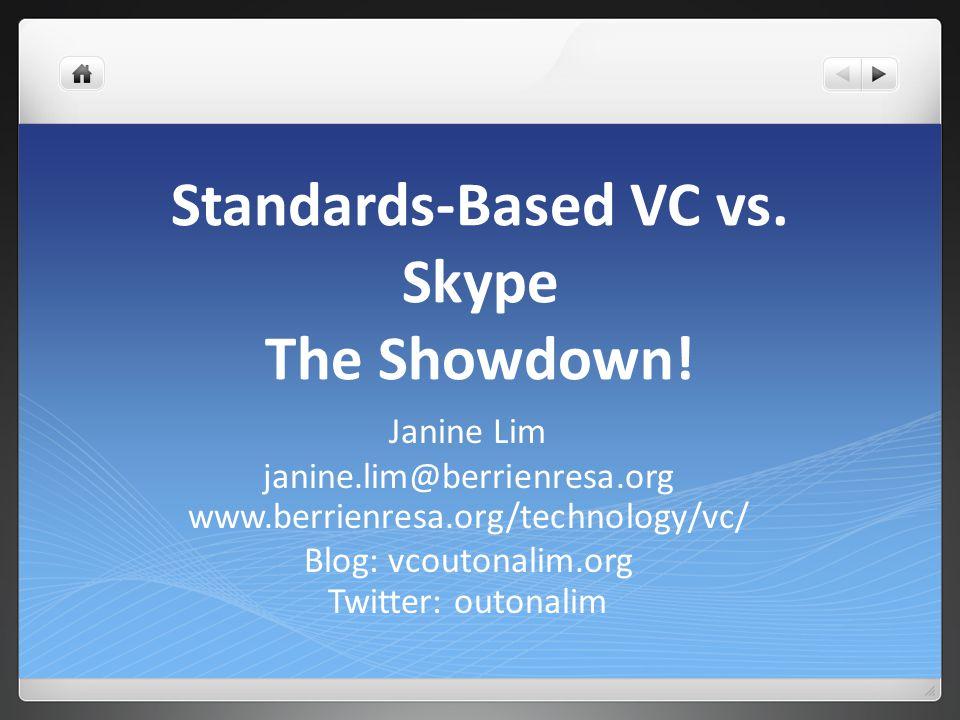 Standards-Based VC vs. Skype The Showdown! Janine Lim janine.lim@berrienresa.org www.berrienresa.org/technology/vc/ Blog: vcoutonalim.org Twitter: out