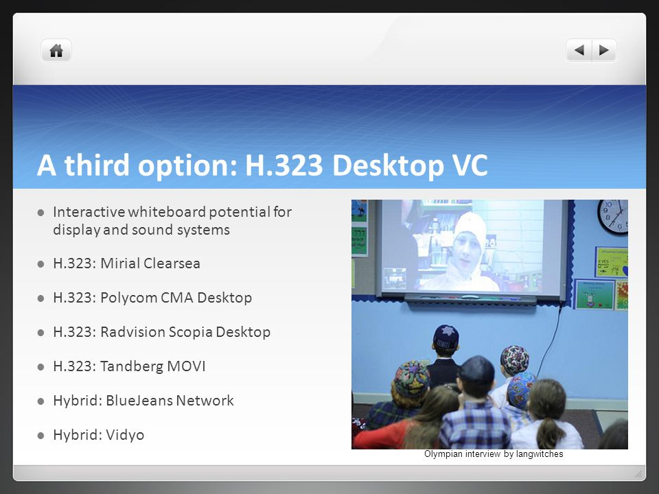 A third option: H.323 Desktop VC Interactive whiteboard potential for display and sound systems H.323: Mirial Clearsea H.323: Polycom CMA Desktop H.323: Radvision Scopia Desktop H.323: Tandberg MOVI Hybrid: BlueJeans Network Hybrid: Vidyo Olympian interview by langwitches