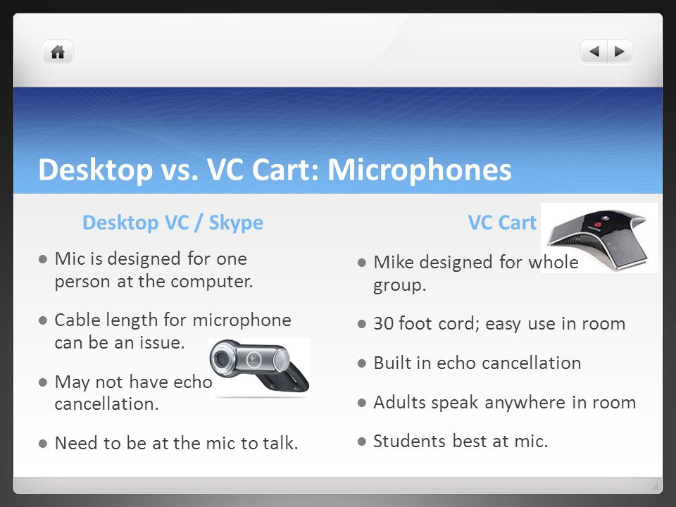 Desktop vs. VC Cart: Microphones Desktop VC / Skype Mic is designed for one person at the computer. Cable length for microphone can be an issue. May n