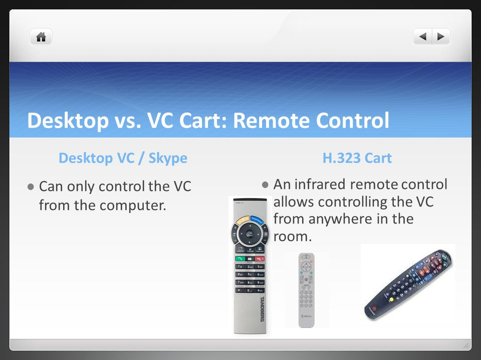Desktop vs. VC Cart: Remote Control Desktop VC / Skype Can only control the VC from the computer. H.323 Cart An infrared remote control allows control