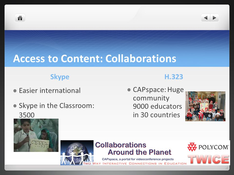 Access to Content: Collaborations Skype Easier international Skype in the Classroom: 3500 H.323 CAPspace: Huge community 9000 educators in 30 countries