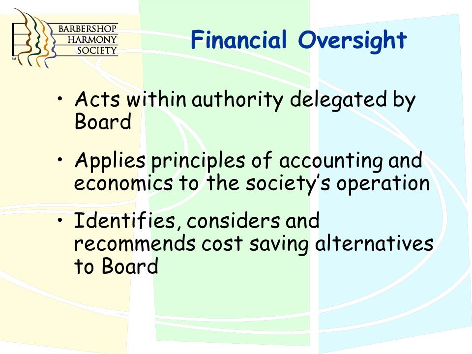 Financial Oversight Acts within authority delegated by Board Applies principles of accounting and economics to the society's operation Identifies, considers and recommends cost saving alternatives to Board