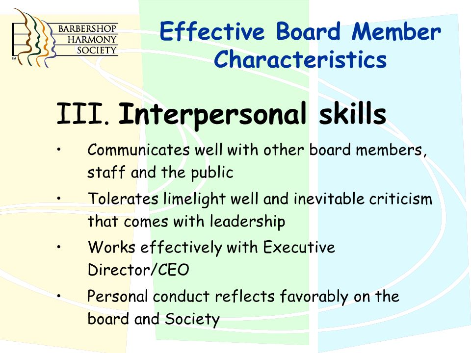 III. Interpersonal skills Communicates well with other board members, staff and the public Tolerates limelight well and inevitable criticism that come