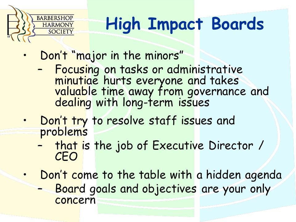 High Impact Boards Don't major in the minors – Focusing on tasks or administrative minutiae hurts everyone and takes valuable time away from governance and dealing with long-term issues Don't try to resolve staff issues and problems – that is the job of Executive Director / CEO Don't come to the table with a hidden agenda – Board goals and objectives are your only concern