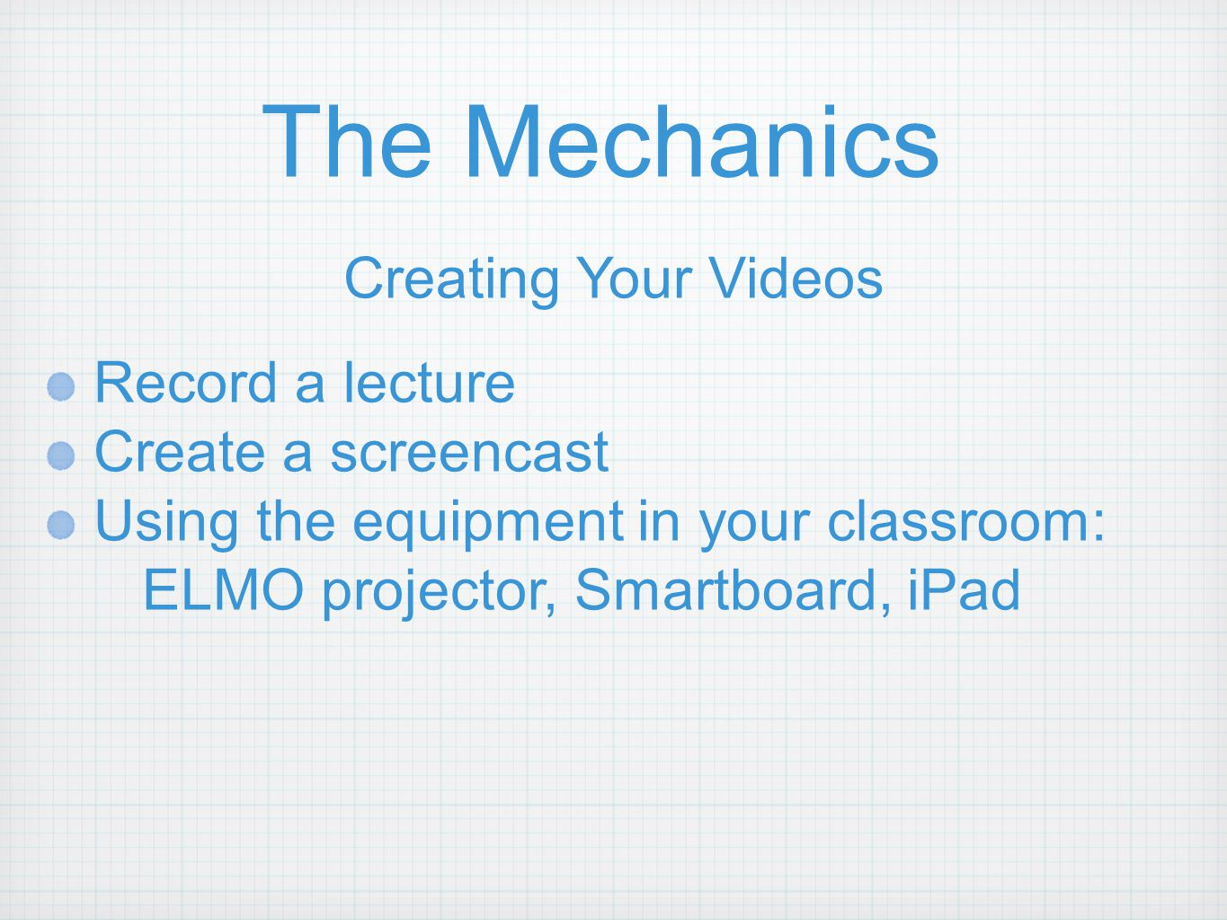 The Mechanics Creating Your Videos Record a lecture Create a screencast Using the equipment in your classroom: ELMO projector, Smartboard, iPad