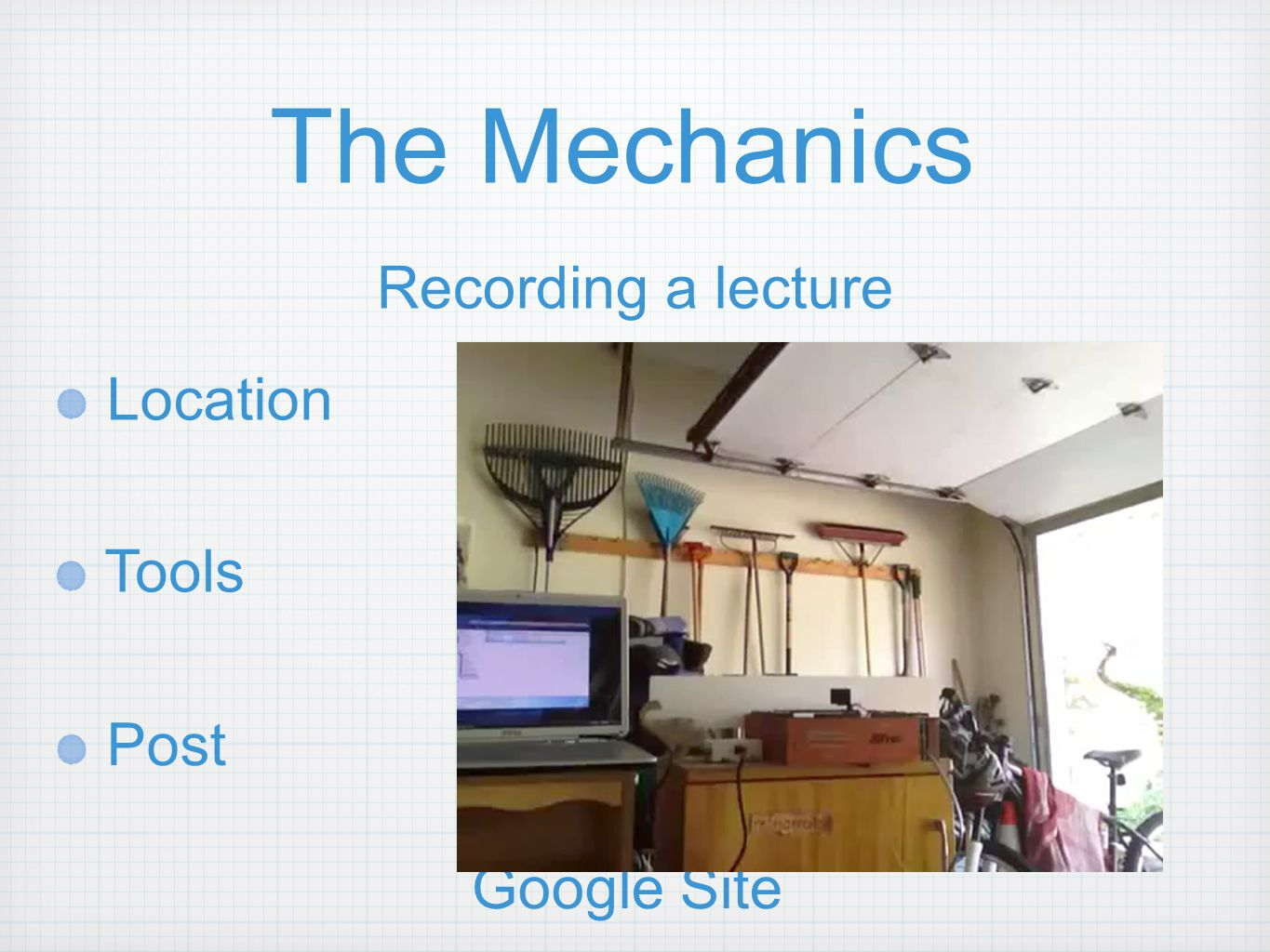 The Mechanics Recording a lecture Location Tools Post Your classroom Out on your campus In your town Geographic location On vacation!? Video Camera iP