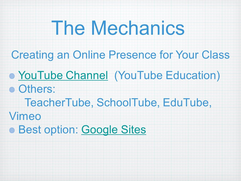 The Mechanics Creating an Online Presence for Your Class YouTube Channel (YouTube Education) Others: TeacherTube, SchoolTube, EduTube, Vimeo Best option: Google Sites