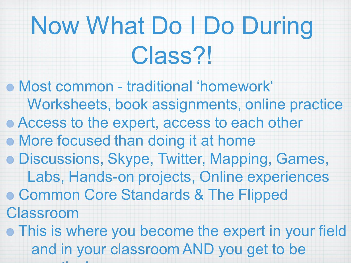 Now What Do I Do During Class?! Most common - traditional 'homework' Worksheets, book assignments, online practice Access to the expert, access to eac