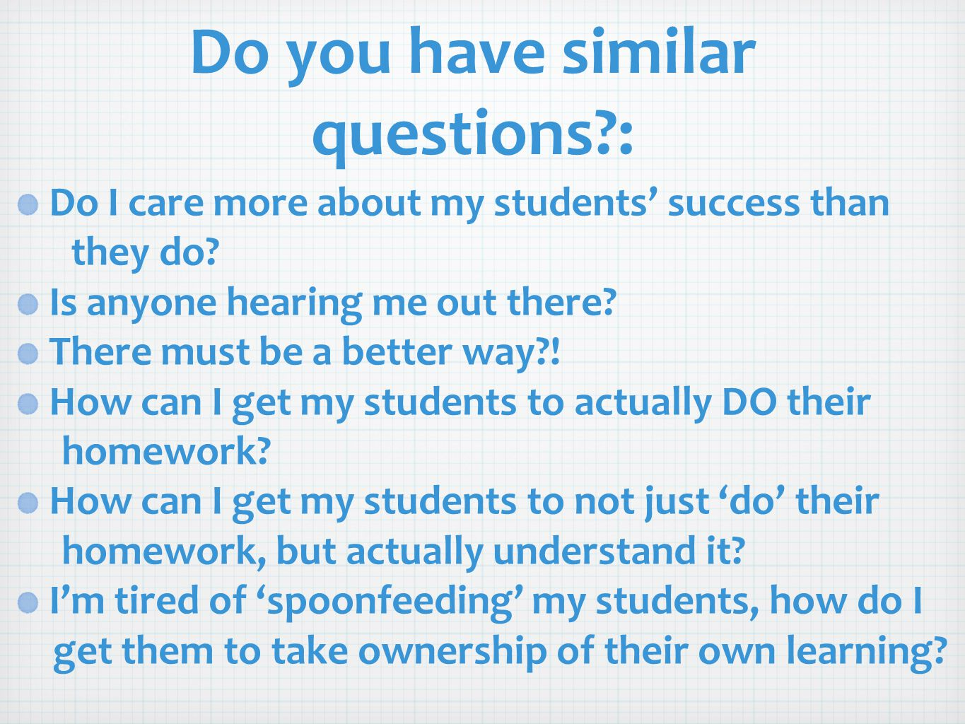 Do you have similar questions?: Do I care more about my students' success than they do? Is anyone hearing me out there? There must be a better way?! H