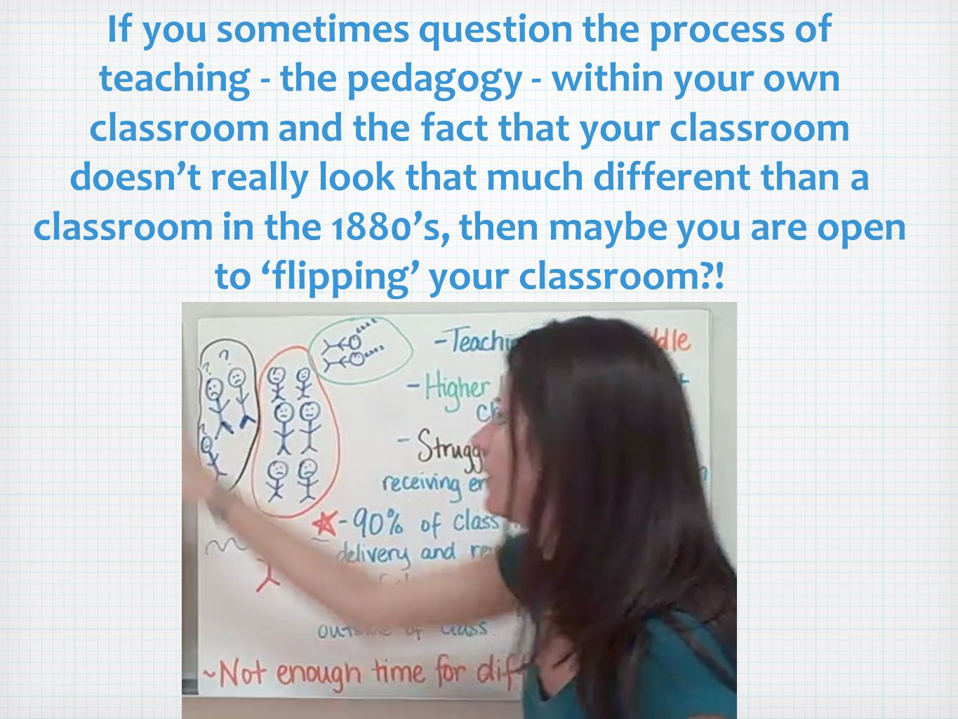 If you sometimes question the process of teaching - the pedagogy - within your own classroom and the fact that your classroom doesn't really look that