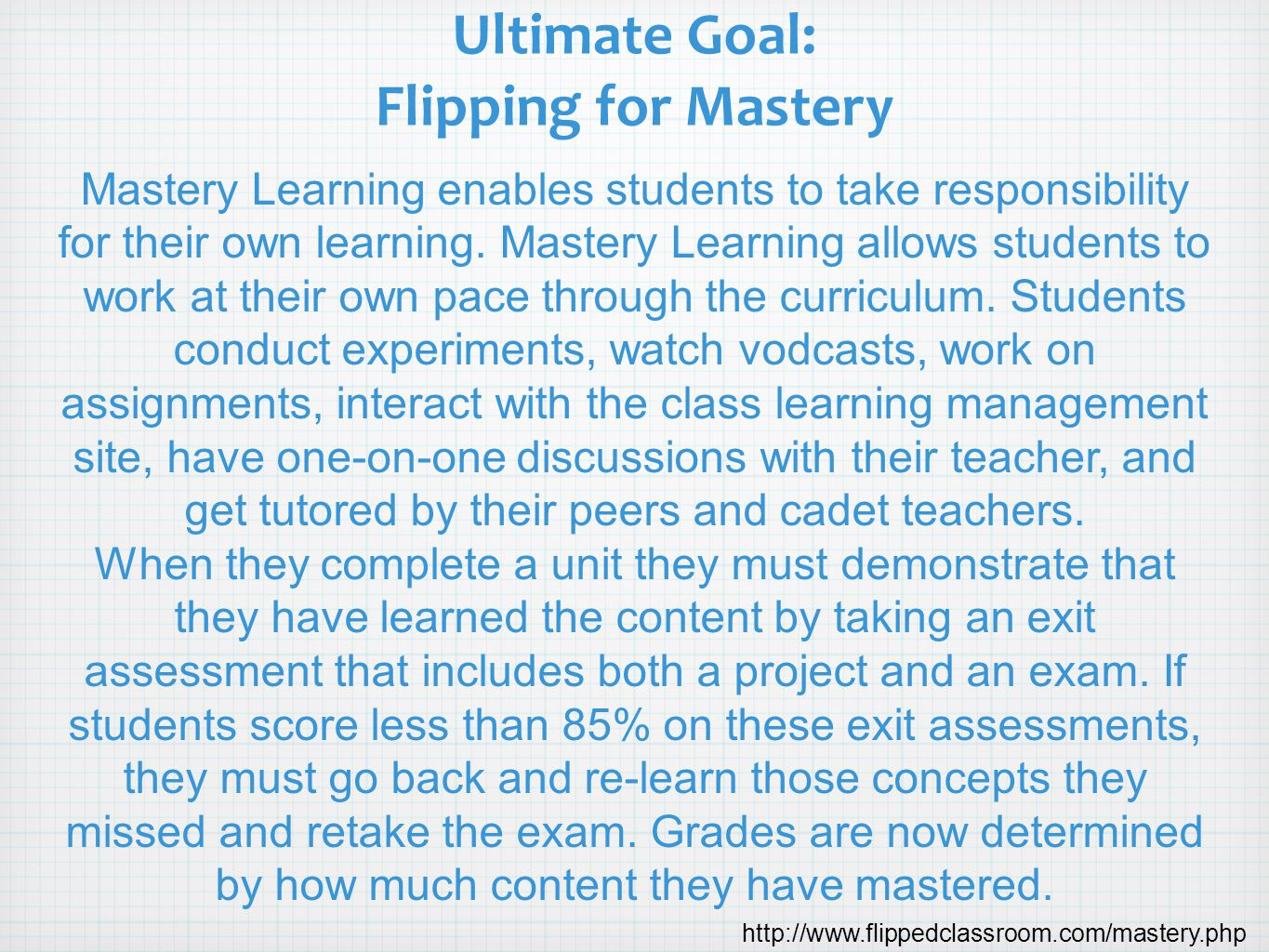 Ultimate Goal: Flipping for Mastery Mastery Learning enables students to take responsibility for their own learning. Mastery Learning allows students