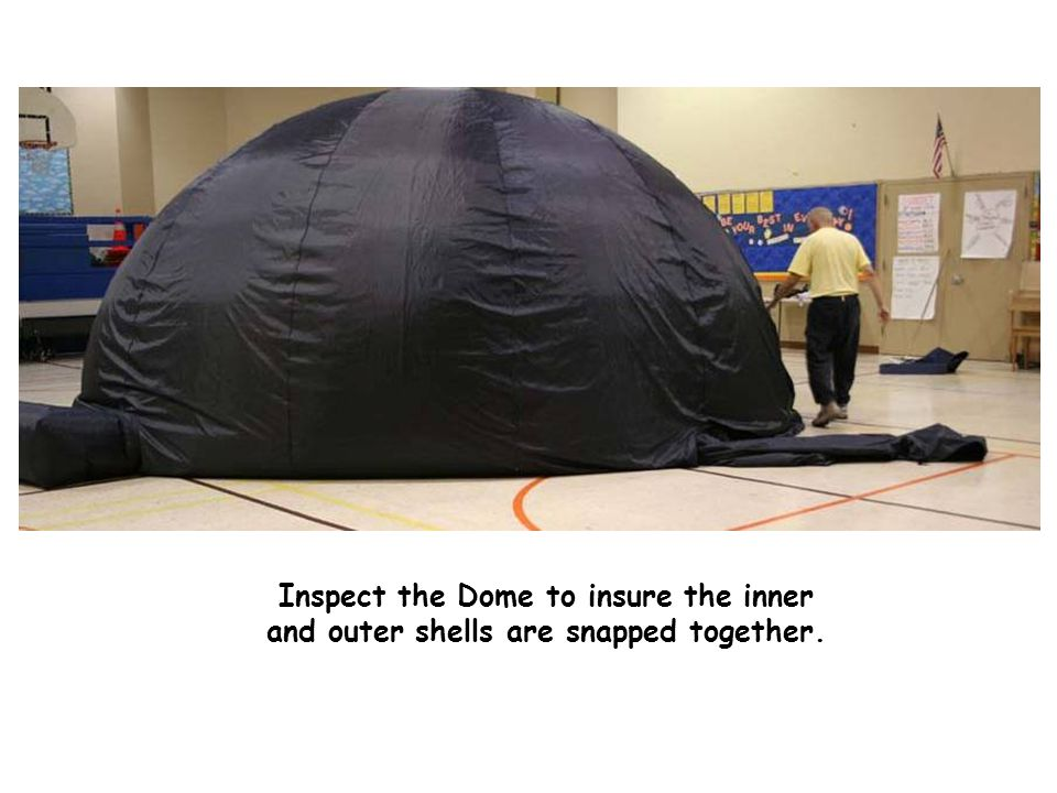 Inspect the dome to ensure even inflation Inspect the Dome to insure the inner and outer shells are snapped together.