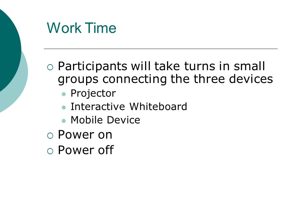 Work Time  Participants will take turns in small groups connecting the three devices Projector Interactive Whiteboard Mobile Device  Power on  Powe