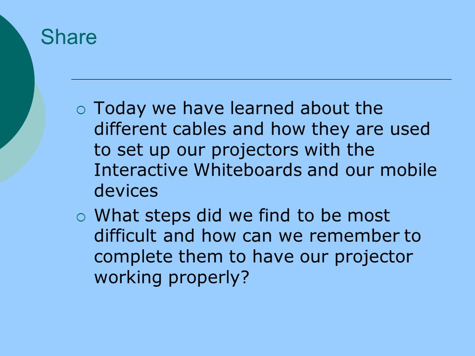  Today we have learned about the different cables and how they are used to set up our projectors with the Interactive Whiteboards and our mobile devices  What steps did we find to be most difficult and how can we remember to complete them to have our projector working properly.