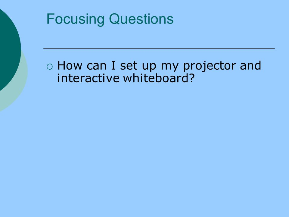 Focusing Questions  How can I set up my projector and interactive whiteboard?