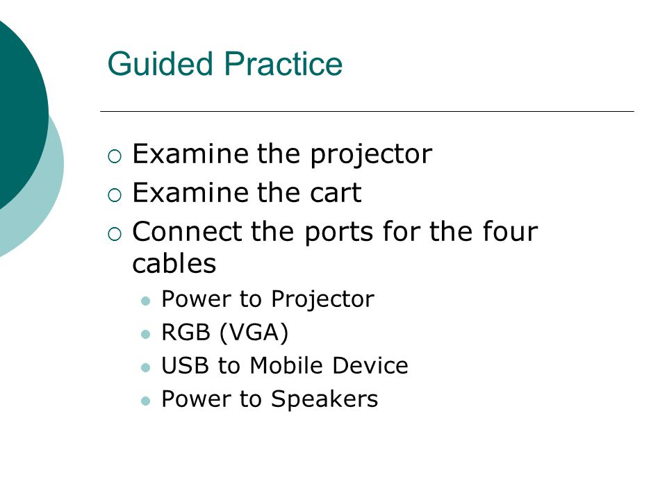 Guided Practice  Examine the projector  Examine the cart  Connect the ports for the four cables Power to Projector RGB (VGA) USB to Mobile Device P