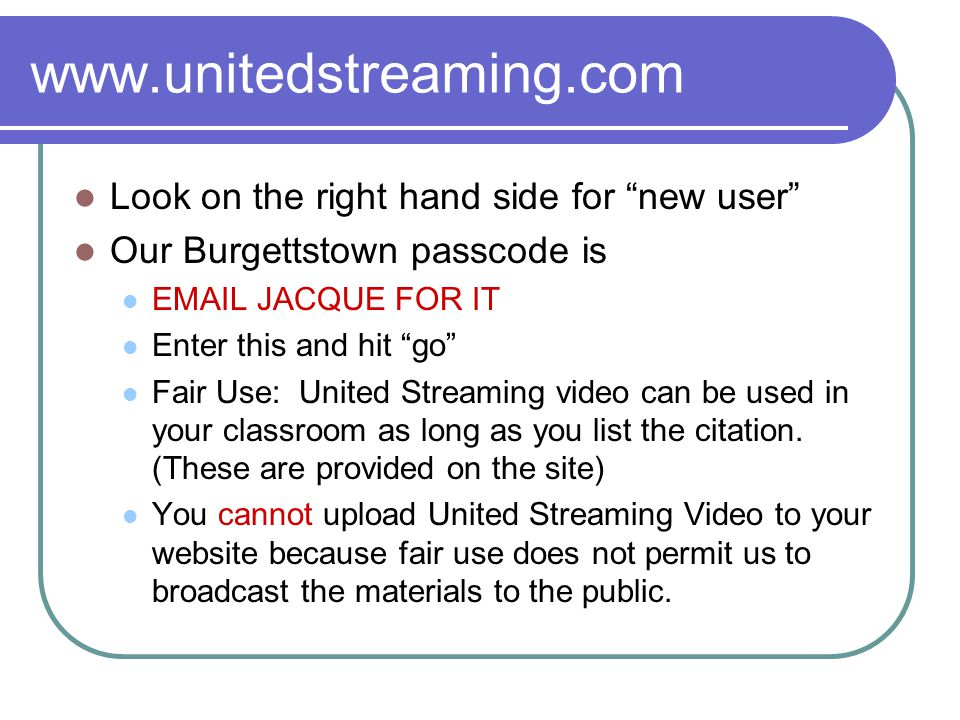 www.unitedstreaming.com Look on the right hand side for new user Our Burgettstown passcode is EMAIL JACQUE FOR IT Enter this and hit go Fair Use: United Streaming video can be used in your classroom as long as you list the citation.