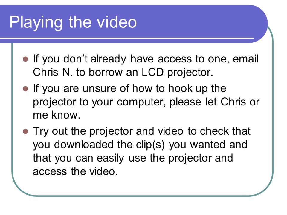 Playing the video If you don't already have access to one, email Chris N.