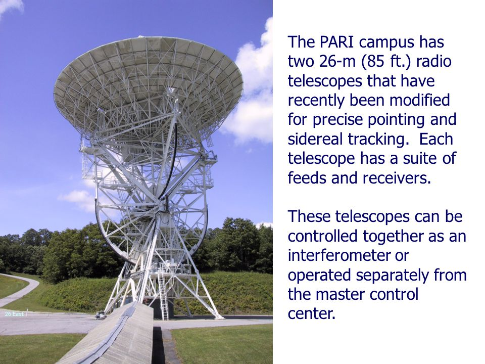 The PARI campus has two 26-m (85 ft.) radio telescopes that have recently been modified for precise pointing and sidereal tracking. Each telescope has