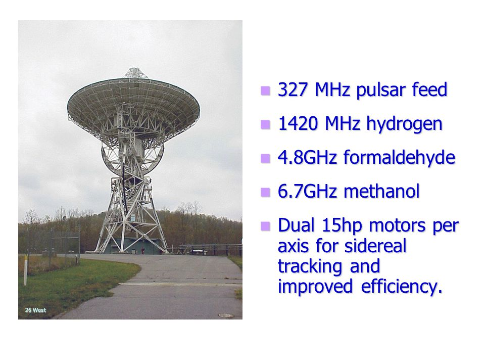327 MHz pulsar feed 1420 MHz hydrogen 4.8GHz formaldehyde 6.7GHz methanol Dual 15hp motors per axis for sidereal tracking and improved efficiency.