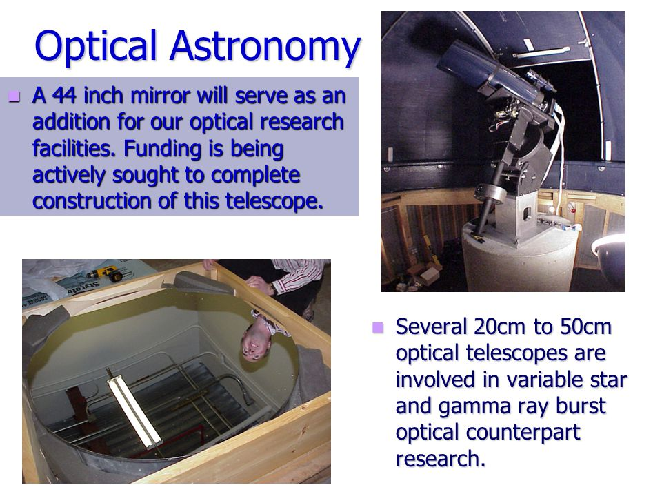 Optical Astronomy Several 20cm to 50cm optical telescopes are involved in variable star and gamma ray burst optical counterpart research.