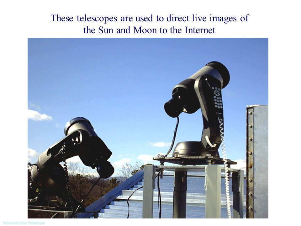 OVIEW: Two 12.5 cm telescopes These telescopes are used to direct live images of the Sun and Moon to the Internet Solar and Lunar Telescopes