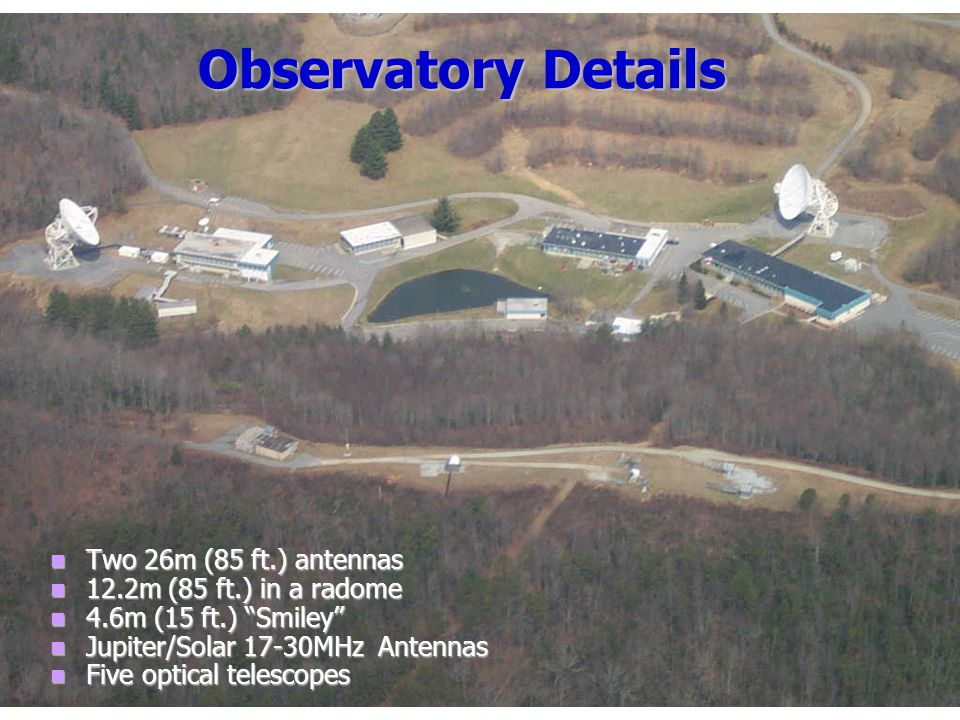 Observatory Details Two 26m (85 ft.) antennas 12.2m (85 ft.) in a radome 4.6m (15 ft.) Smiley Jupiter/Solar 17-30MHz Antennas Five optical telescopes