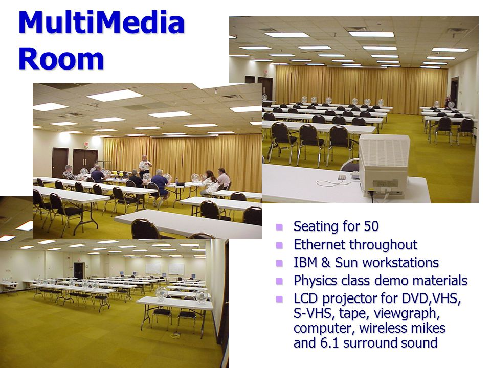 MultiMedia Room Seating for 50 Ethernet throughout IBM & Sun workstations Physics class demo materials LCD projector for DVD,VHS, S-VHS, tape, viewgraph, computer, wireless mikes and 6.1 surround sound