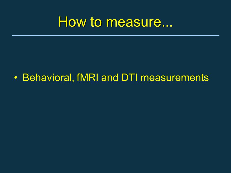 How to measure... Behavioral, fMRI and DTI measurements
