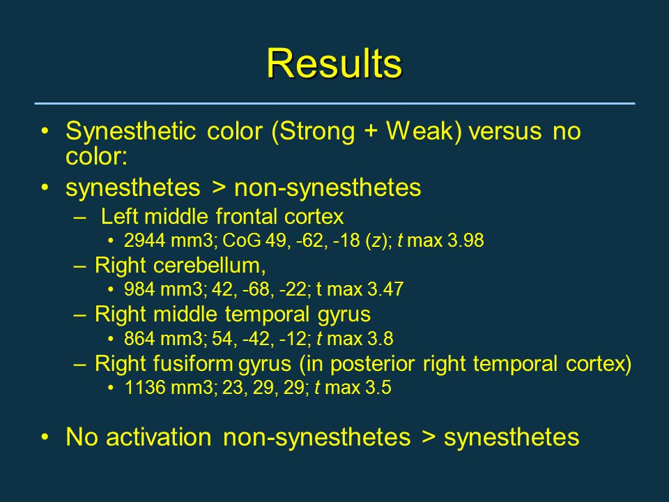 Results Synesthetic color (Strong + Weak) versus no color: synesthetes > non-synesthetes – Left middle frontal cortex 2944 mm3; CoG 49, -62, -18 (z); t max 3.98 –Right cerebellum, 984 mm3; 42, -68, -22; t max 3.47 –Right middle temporal gyrus 864 mm3; 54, -42, -12; t max 3.8 –Right fusiform gyrus (in posterior right temporal cortex) 1136 mm3; 23, 29, 29; t max 3.5 No activation non-synesthetes > synesthetes