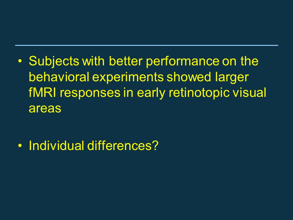 Subjects with better performance on the behavioral experiments showed larger fMRI responses in early retinotopic visual areas Individual differences