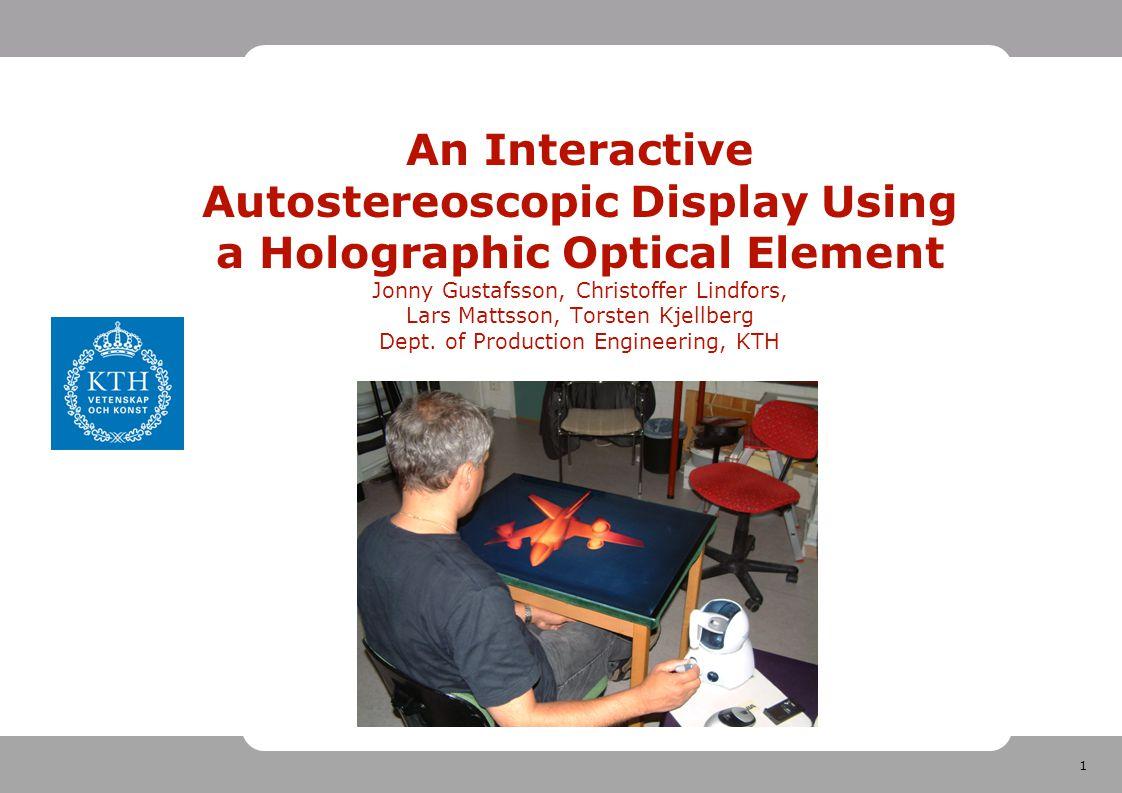 1 An Interactive Autostereoscopic Display Using a Holographic Optical Element Jonny Gustafsson, Christoffer Lindfors, Lars Mattsson, Torsten Kjellberg Dept.