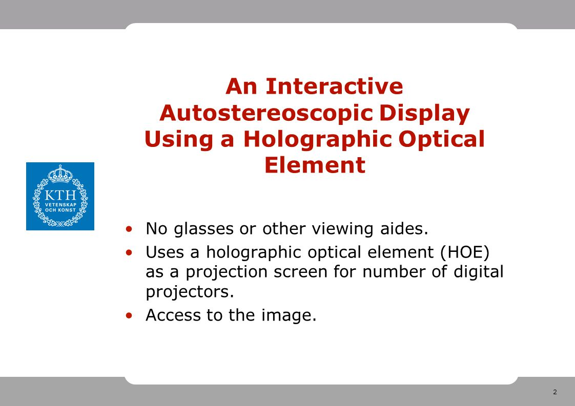 2 An Interactive Autostereoscopic Display Using a Holographic Optical Element No glasses or other viewing aides.